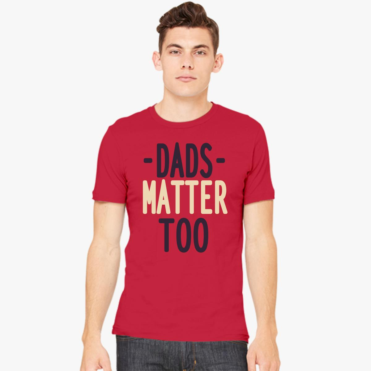 dads matter too men s t shirt customon com