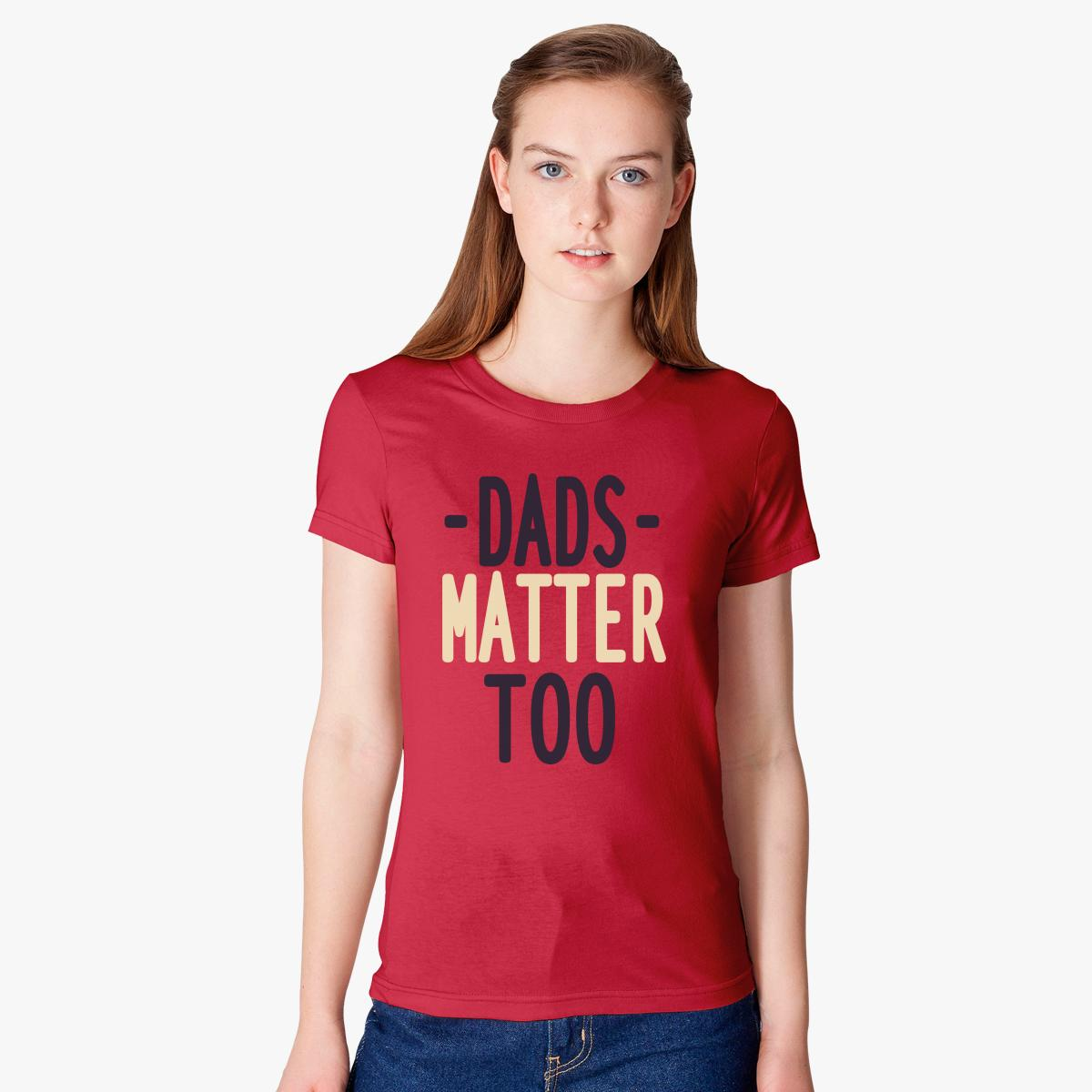 dads matter too women s t shirt customon com