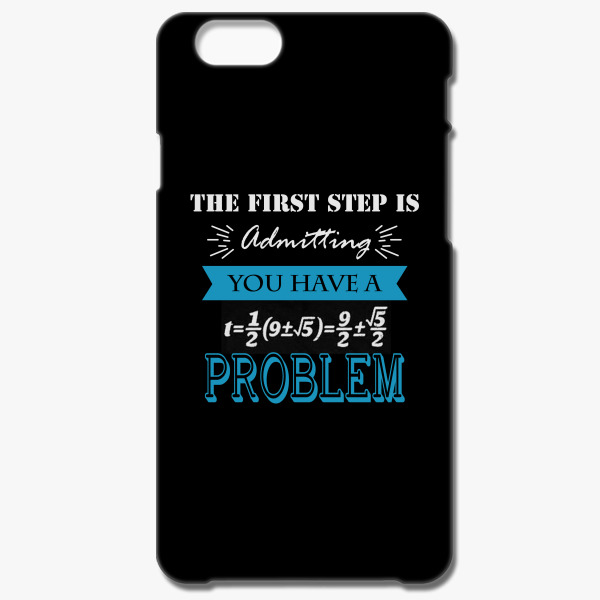 the first step is admitting you have a problem iphone 6 6s plus case